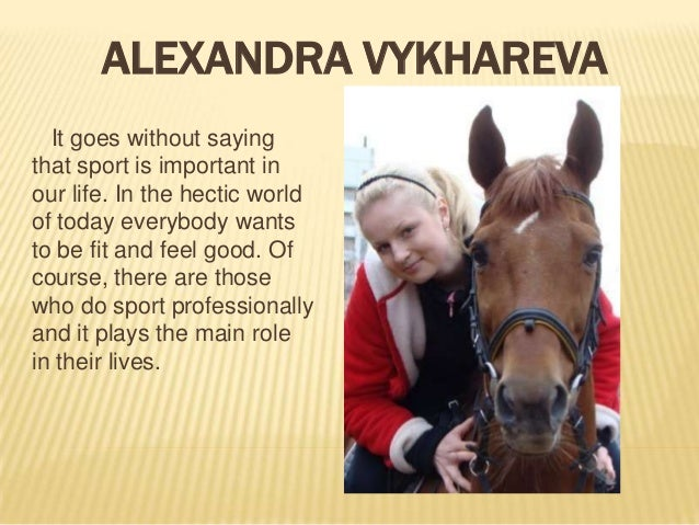 ALEXANDRA VYKHAREVA It goes without saying that sport is important in our life. In the hectic world of today everybody wan...