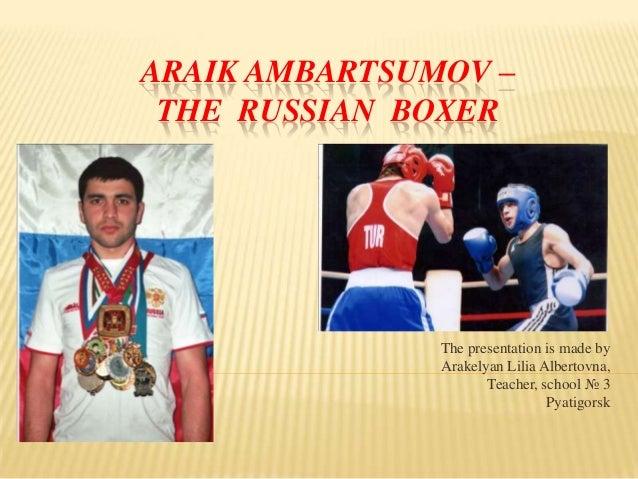 ARAIK AMBARTSUMOV – THE RUSSIAN BOXER  The presentation is made by Arakelyan Lilia Albertovna, Teacher, school № 3 Pyatigo...