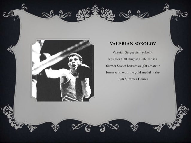 VALERIAN SOKOLOV Valerian Sergeevich Sokolov was born 30 August 1946. He is a former Soviet bantamweight amateur boxer who...