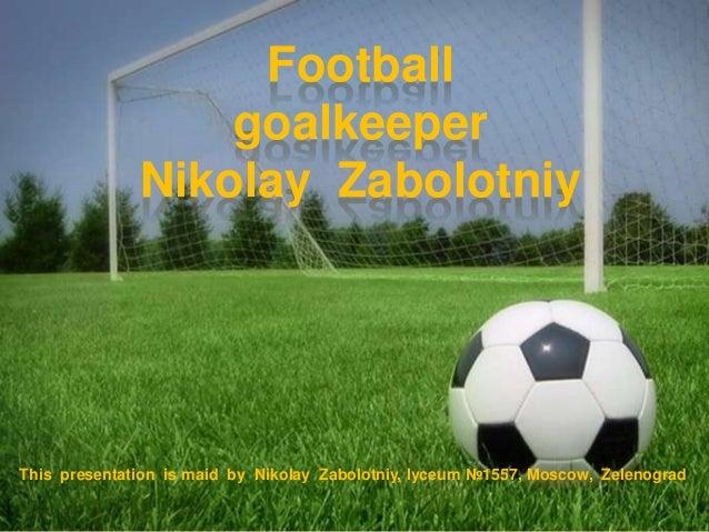 Football goalkeeper Nikolay Zabolotniy  This presentation is maid by Nikolay Zabolotniy, lyceum №1557, Moscow, Zelenograd