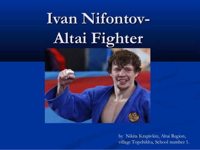 Ivan NifontovAltai Fighter  by Nikita Krapivkin, Altai Region, village Topchikha, School number 1.