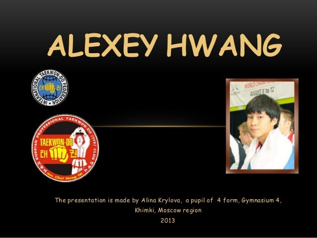 ALEXEY HWANG  The presentation is made by Alina Krylova, a pupil of 4 form, Gymnasium 4, Khimki, Moscow region 2013