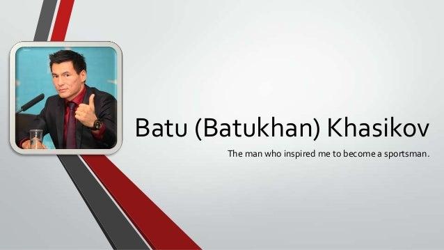 Batu (Batukhan) Khasikov The man who inspired me to become a sportsman.