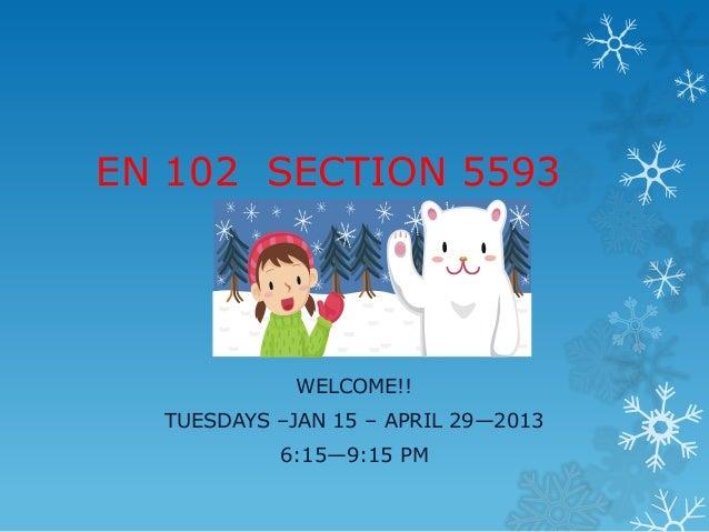 EN 102 SECTION 5593             WELCOME!!  TUESDAYS –JAN 15 – APRIL 29—2013           6:15—9:15 PM