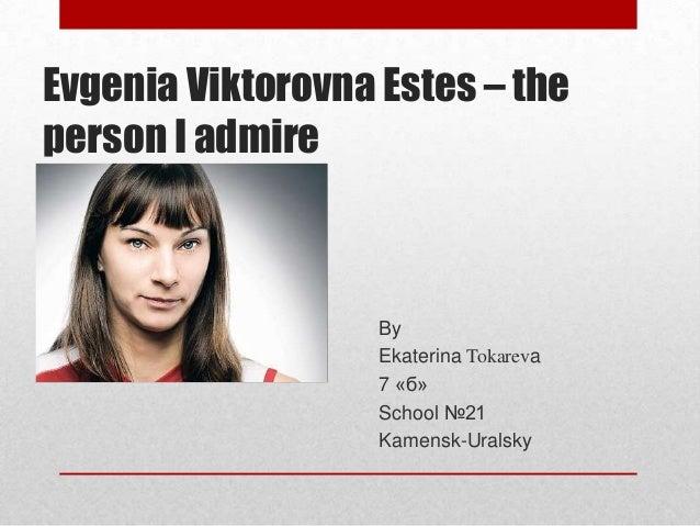 Evgenia Viktorovna Estes – the person I admire  By Ekaterina Tokareva 7 «б» School №21 Kamensk-Uralsky