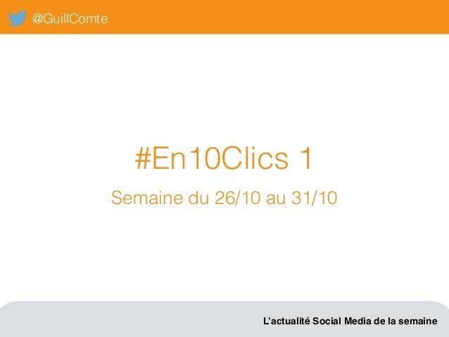 @GuillComte L'actualité Social Media de la semaine #En10Clics 1 Semaine du 26/10 au 31/10