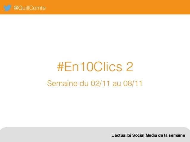 @GuillComte L'actualité Social Media de la semaine #En10Clics 2 Semaine du 02/11 au 08/11
