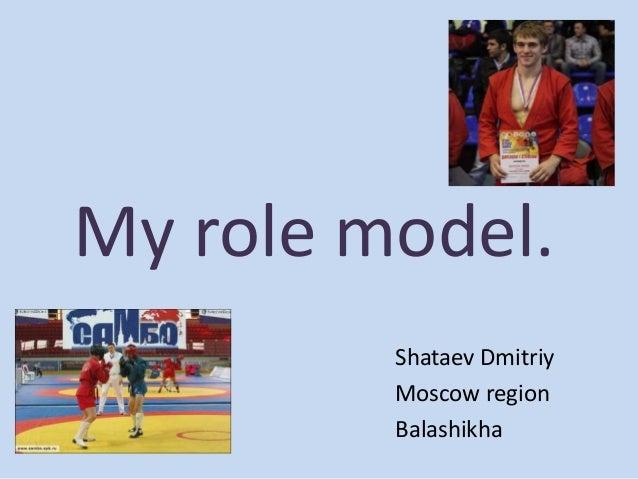 My role model. Shataev Dmitriy Moscow region Balashikha