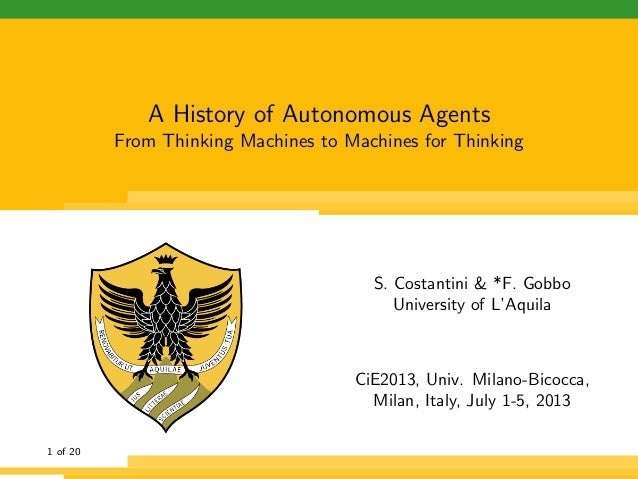 A History of Autonomous Agents From Thinking Machines to Machines for Thinking S. Costantini & *F. Gobbo University of L'A...