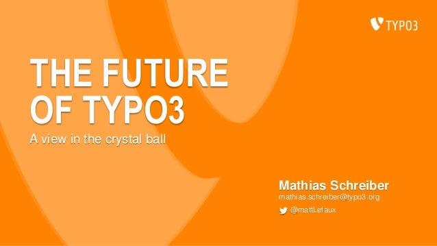 THE FUTURE OF TYPO3 Mathias Schreiber mathias.schreiber@typo3.org @mattLefaux A view in the crystal ball