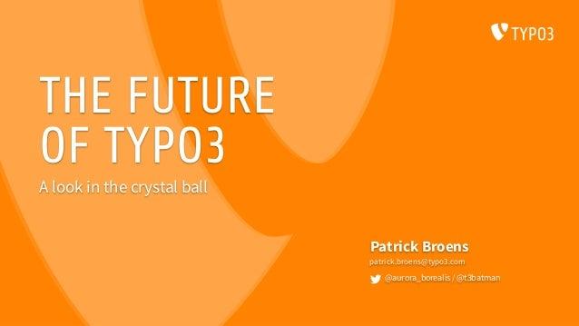 THE FUTURE OF TYPO3 Patrick Broens patrick.broens@typo3.com @aurora_borealis / @t3batman A look in the crystal ball