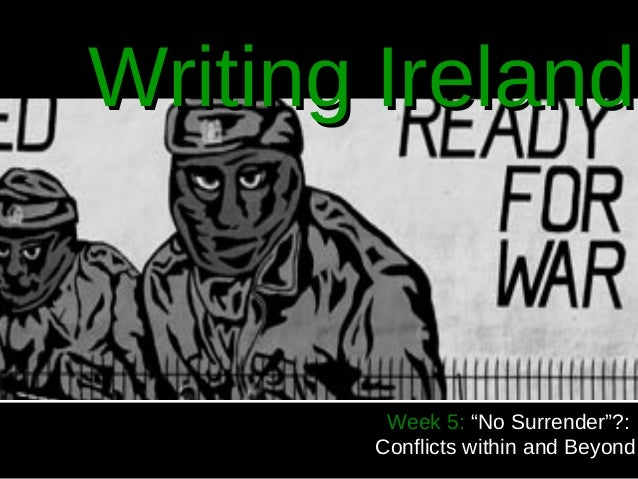 """Writing Ireland        Week 5: """"No Surrender""""?:       Conflicts within and Beyond"""