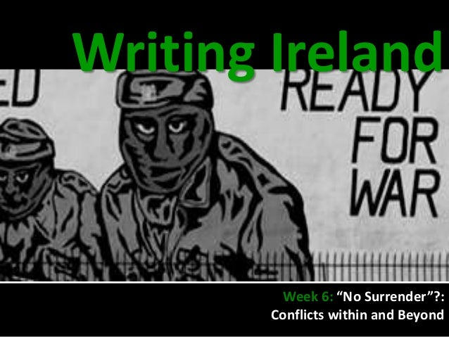 "Writing Ireland          Week 6: ""No Surrender""?:        Conflicts within and Beyond"