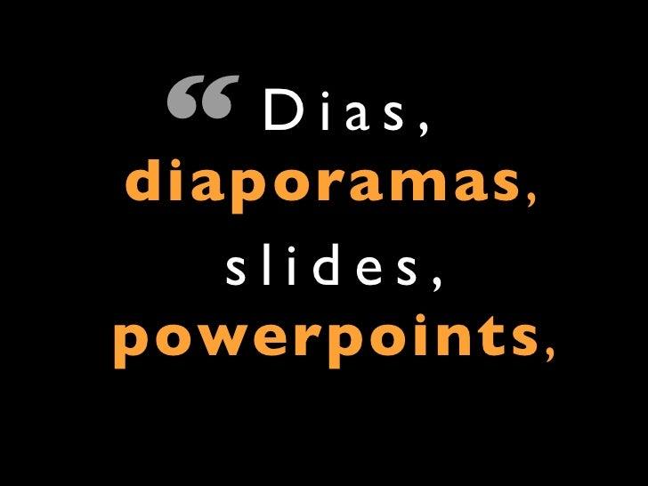 """""""  Dias,diaporamas,   slides,powerpoints,"""