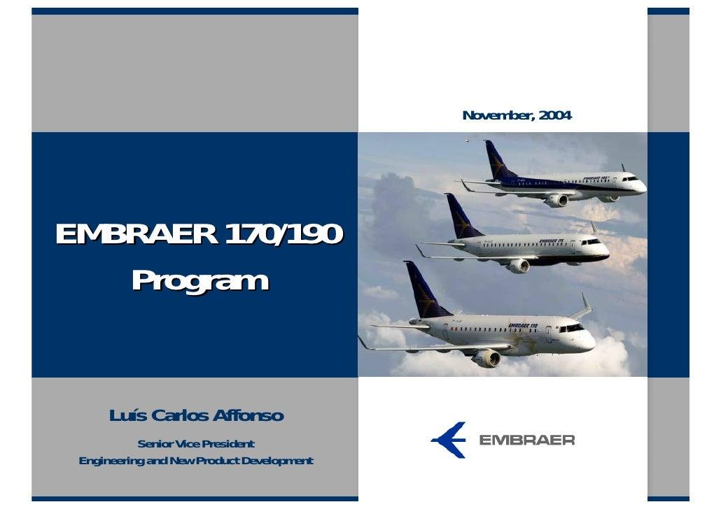 November, 2004     EMBRAER 170/190    Program         Luís Carlos Affonso            Senior Vice President  Engineering an...