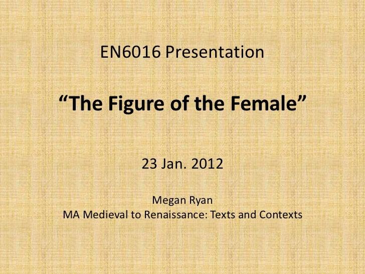 "EN6016 Presentation""The Figure of the Female""               23 Jan. 2012                Megan RyanMA Medieval to Renaissan..."