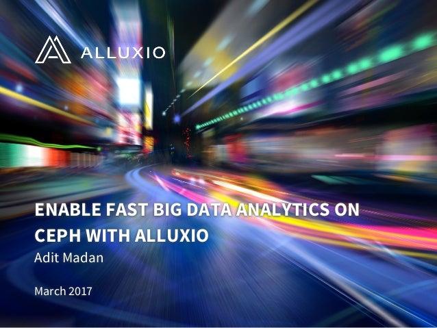 ENABLE FAST BIG DATA ANALYTICS ON CEPH WITH ALLUXIO Adit Madan March 2017