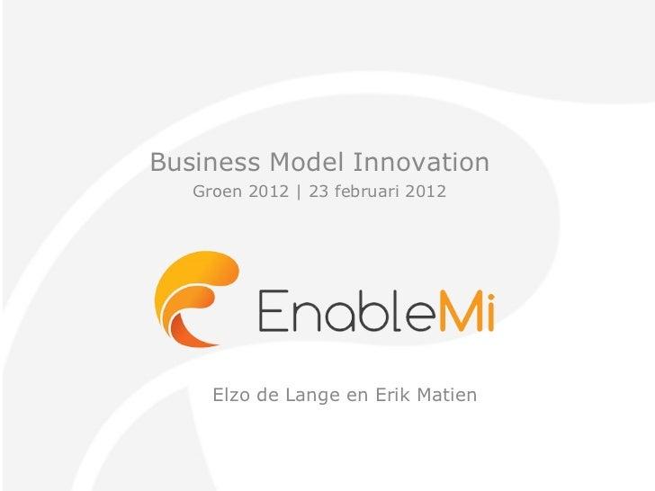 Business Model Innovation Groen 2012 | 23 februari 2012 Elzo de Lange en Erik Matien