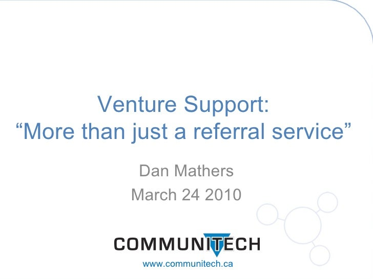 "Dan Mathers March 24 2010 Venture Support: ""More than just a referral service"" www.communitech.ca"