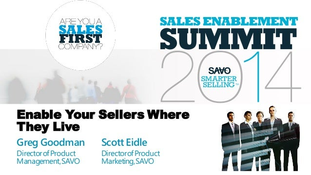 Enable Your Sellers Where They Live Greg Goodman DirectorofProduct Management,SAVO Scott Eidle DirectorofProduct Marketing...