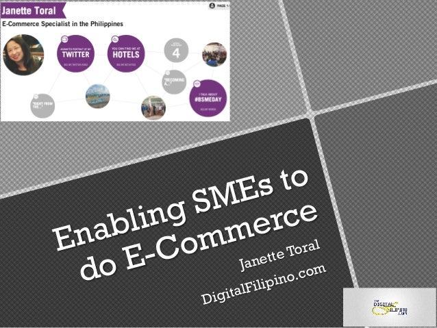 Enabling SMEs to do E-Commerce Janette Toral DigitalFilipino.com