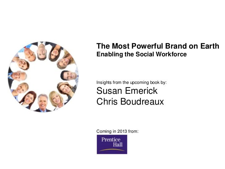 The Most Powerful Brand on EarthEnabling the Social WorkforceInsights from the upcoming book by:Susan EmerickChris Boudrea...