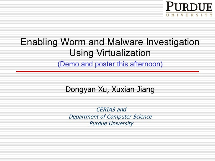 Enabling Worm and Malware Investigation Using Virtualization (Demo and poster this afternoon) Dongyan Xu , Xuxian Jiang CE...