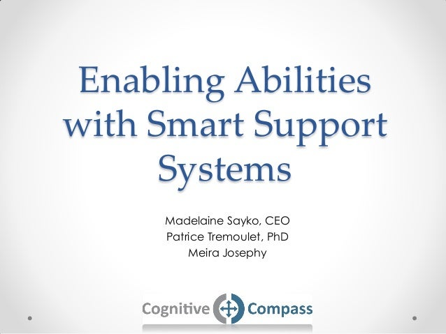 Enabling Abilities with Smart Support Systems Madelaine Sayko, CEO Patrice Tremoulet, PhD Meira Josephy