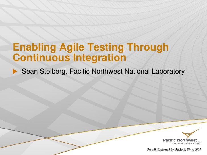 Enabling Agile Testing Through Continuous Integration  Sean Stolberg, Pacific Northwest National Laboratory