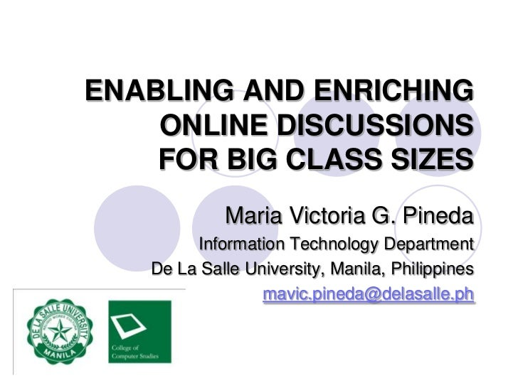 ENABLING AND ENRICHING ONLINE DISCUSSIONS FOR BIG CLASS SIZES<br />Maria Victoria G. Pineda<br />Information Technology De...