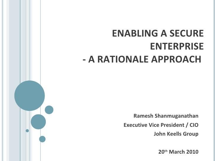 ENABLING A SECURE ENTERPRISE - A RATIONALE APPROACH  Ramesh Shanmuganathan Executive Vice President / CIO John Keells Grou...
