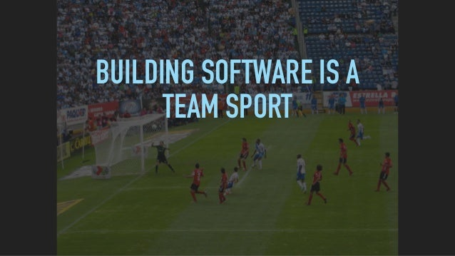 BUILDING SOFTWARE IS A TEAM SPORT A PRODUCT IS THE EMERGENT RESULT OF A TEAM WORKING TOGETHER OVER A PERIOD OF TIME