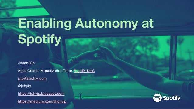 Enabling Autonomy at Spotify Jason Yip Agile Coach, Monetization Tribe, Spotify NYC jyip@spotify.com @jchyip https://jchyi...