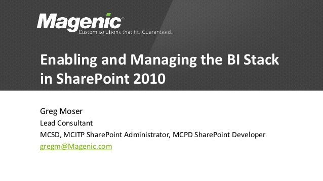 Enabling and Managing the BI Stackin SharePoint 2010Greg MoserLead ConsultantMCSD, MCITP SharePoint Administrator, MCPD Sh...