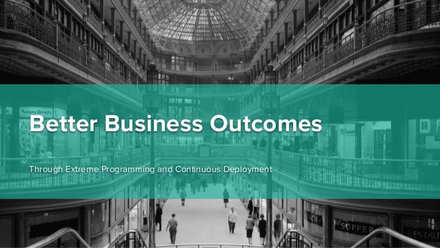 Better Business Outcomes Through Extreme Programming and Continuous Deployment