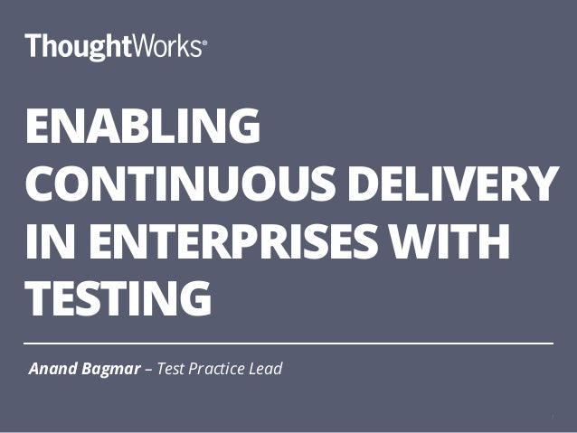 ENABLING CONTINUOUS DELIVERY IN ENTERPRISES WITH TESTING Anand Bagmar – Test Practice Lead 1