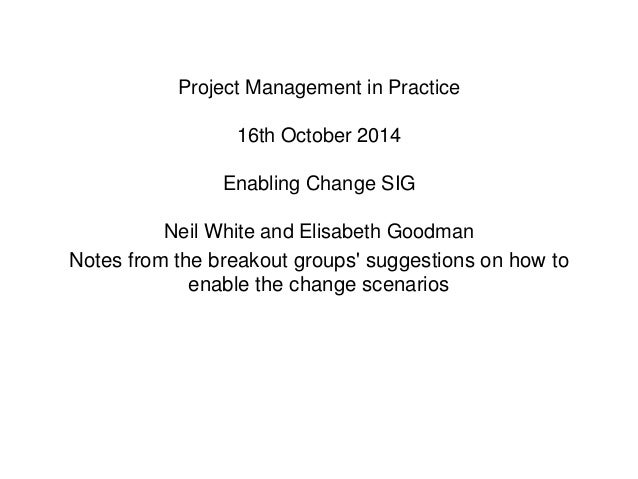 Project Management in Practice  16th October 2014  Enabling Change SIG  Neil White and Elisabeth Goodman  Notes from the b...