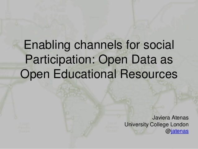 Enabling channels for social Participation: Open Data as Open Educational Resources Javiera Atenas University College Lond...