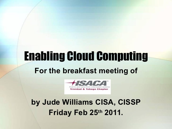 Enabling Cloud Computing For the breakfast meeting of by Jude Williams CISA, CISSP Friday Feb 25 th  2011.