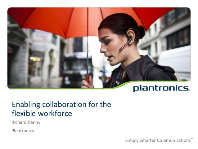 Enabling collaboration for the flexible workforce Richard Kenny Plantronics Simply Smarter Communications™
