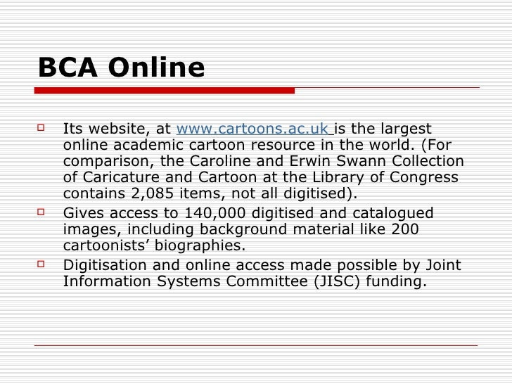 BCA Online   Its website, at www.cartoons.ac.uk is the largest    online academic cartoon resource in the world. (For    ...