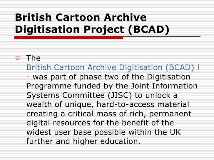British Cartoon ArchiveDigitisation Project (BCAD)   The    British Cartoon Archive Digitisation (BCAD) Proje    - was pa...