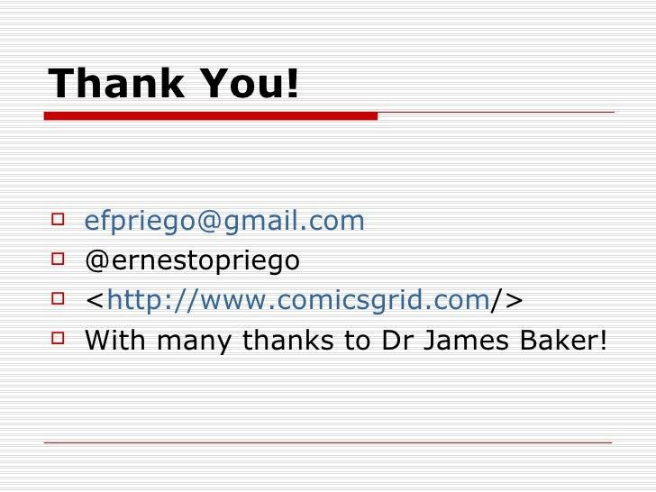 Thank You!   efpriego@gmail.com   @ernestopriego   <http://www.comicsgrid.com/>   With many thanks to Dr James Baker!
