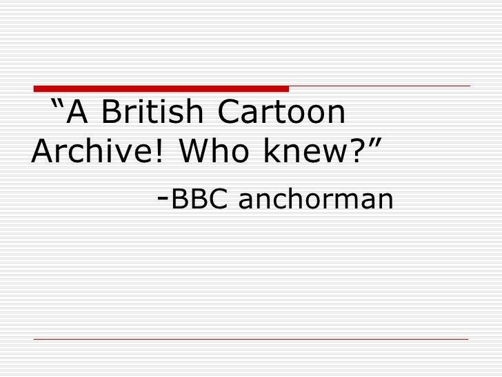 """A British CartoonArchive! Who knew?""        -BBC anchorman"