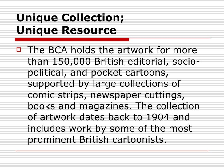 Unique Collection;Unique Resource   The BCA holds the artwork for more    than 150,000 British editorial, socio-    polit...