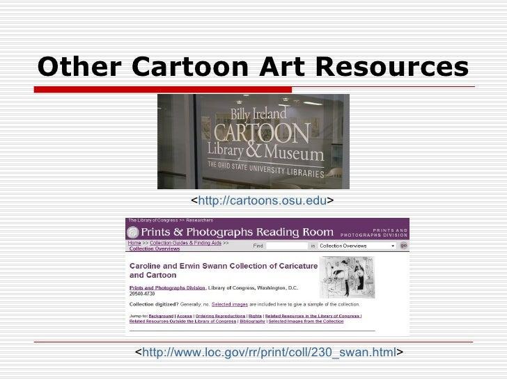 Other Cartoon Art Resources               <http://cartoons.osu.edu>      <http://www.loc.gov/rr/print/coll/230_swan.html>