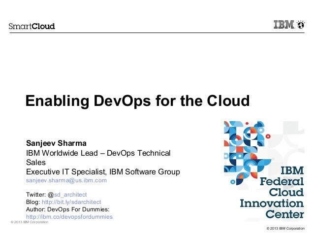 © 2013 IBM Corporation © 2013 IBM Corporation Sanjeev Sharma IBM Worldwide Lead – DevOps Technical Sales Executive IT Spec...