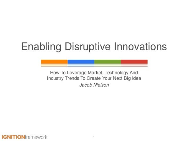 Enabling Disruptive Innovations How To Leverage Market, Technology And Industry Trends To Create Your Next Big Idea Jacob ...