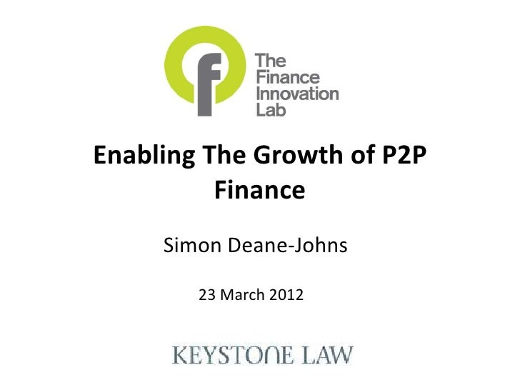 Enabling The Growth of P2P          Finance     Simon Deane-Johns        23 March 2012