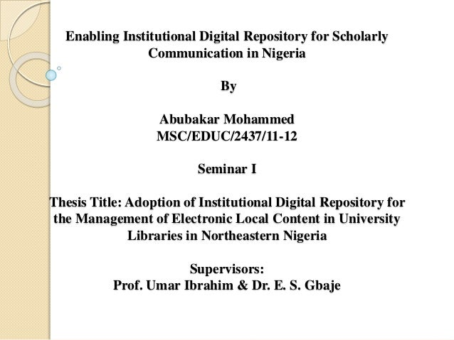 Enabling Institutional Digital Repository for Scholarly Communication in Nigeria By Abubakar Mohammed MSC/EDUC/2437/11-12 ...